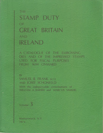 FRANK S.B. and SCHONFELD J. The Stamp Duty of Great Britain and Ireland. - A catalogue of the embossing dies and of the impressed stamps used for fiscal purposes from 1694 onward.  Vol. 3