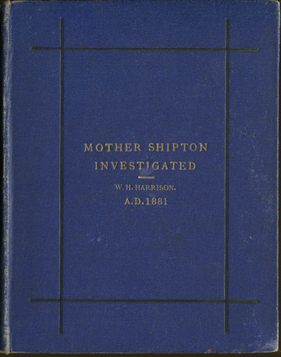 HARRISON W.H. Mother Shipton Investigated. - The result of critical examination in the British Museum library, of the literature relating to the Yorkshire sibyl.