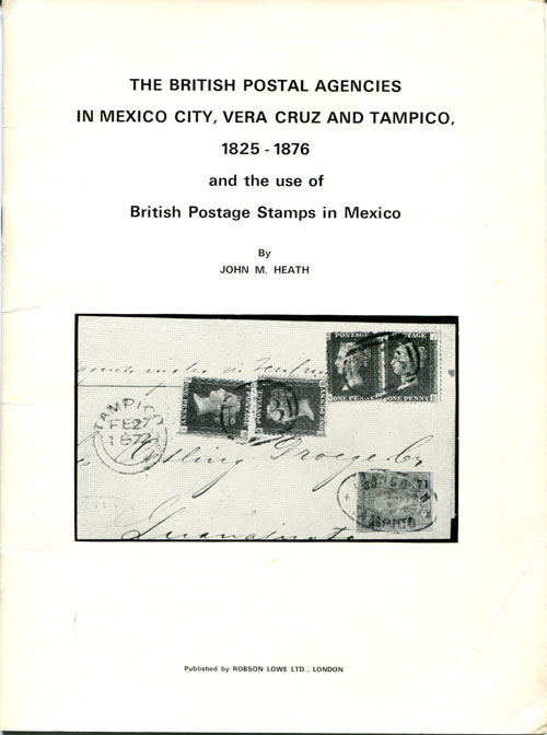 HEATH John M. The British Postal Agencies in Mexico City, Vera Crus and Tampico, - 1825-1876 and the use of British Postage stamps in Mexico.