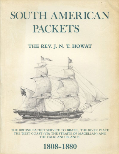 HOWAT Rev. J.N.T. South American Packets. - The British packet service to Brazil, the River Plate, the west coast (via the Straits of Magellan) and the Falkland Islands). 1808 - 1880
