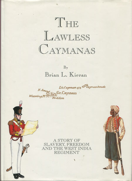 KIERAN B.L. The Lawless Caymanas. - A story of slavery, freedom and the West India Regiment.