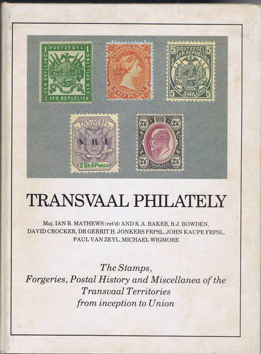 MATHEWS Maj. I.B. and BAKER K.A., BOWDEN B.J., CROCKER D., JONKERS G.H., KAUPE J., VAN ZEYL P. & WIGMORE M. Transvaal Philately. - The stamps, forgeries, postal history and miscellanea of the Transvaal Territories from inception to Union.
