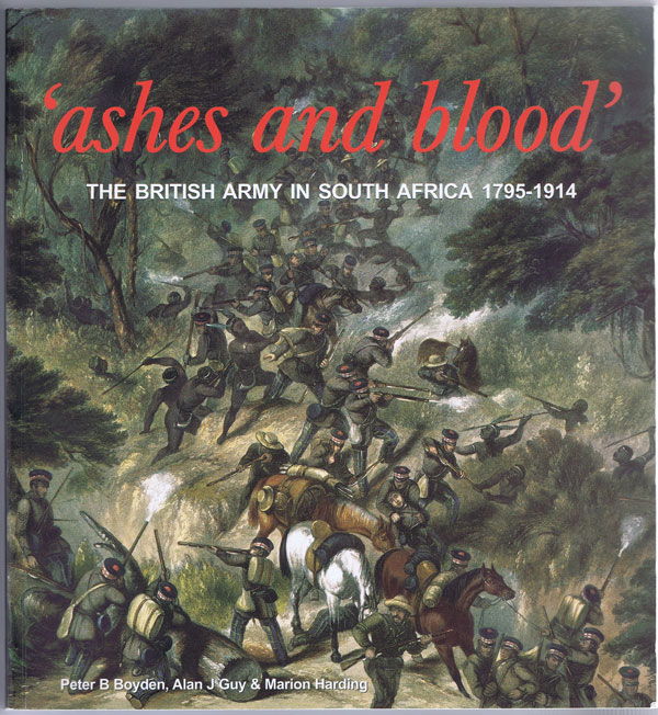 BOYDEN Peter B. and GUY Alan J. Ashes and Blood: The British Army in South Africa, 1795-1914.