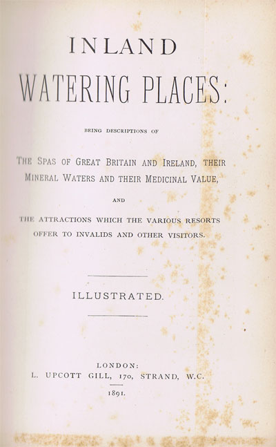 Inland Watering Places: - Being Descriptions of the Spas of Great Britain and Ireland, their Mineral Waters and their Medicinal Value, and the Attractions which the Various Resorts Offer to Invalids and Other Visitors.