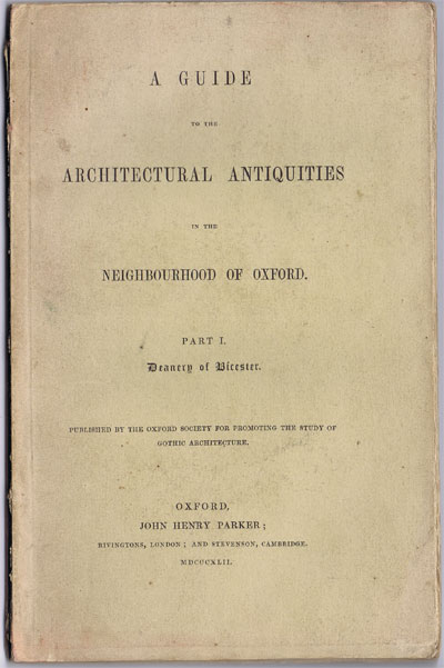 PARKER J.H. A guide to the architectural antiquities in the neighbourhood of Oxford. - Part 1.  Deanery of Bicester.