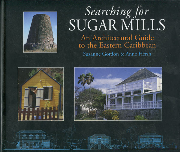 GORDON S. and HERSH A. Searching for Sugar Mills. - An architectural guide to the Eastern Caribbean.