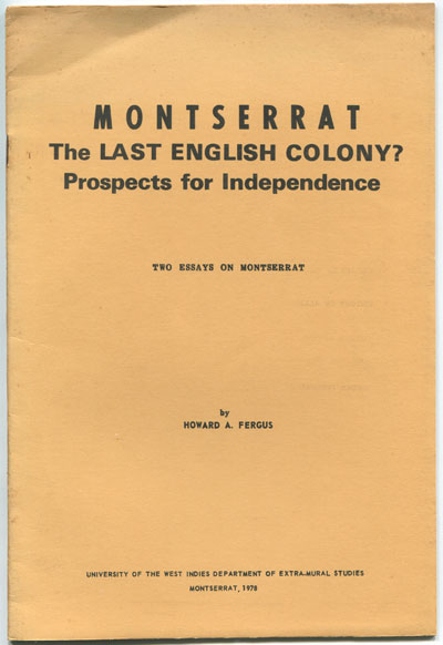 FERGUS Howard A. Montserrat. The last English Colony? - Prospects for Independence. Two essays on Montserrat.