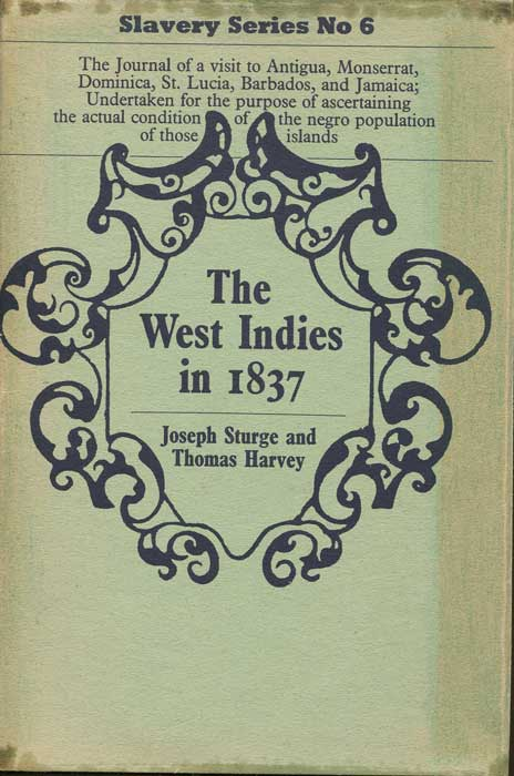 STURGE Joseph and HARVEY Thomas The West Indies in 1837; - being the journal of a visit to Antigua, Montserrat, Dominica, St Lucia, Barbadoes, and Jamaica; undertaken for the purpose of ascertaining the actual condition of the negro population of those islands.