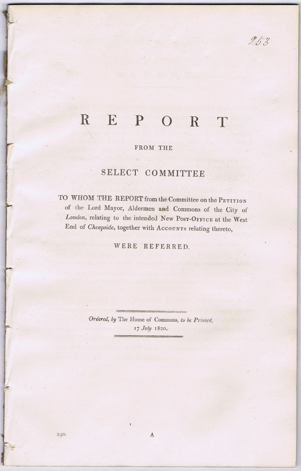 HOUSE OF COMMONS Report from the select committee to whom the report from the committee on the petition of the Lord Mayor, Alderman and Commons of the City of London, relating to the intended new Post-Office at the west end of Cheapside together with accounts relating the