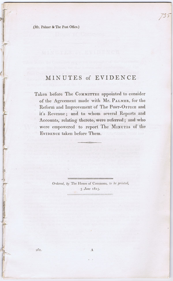 HOUSE OF COMMONS Minutes of evidence taken before the committee appointed to consider of the agreement made with Mr Palmer, for the reform and improvement of the Post Office and its revenue;