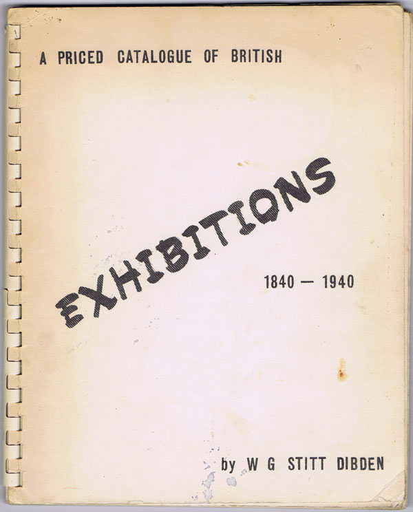 STITT DIBDEN W.G. A priced catalogue of British Exhibitions 1840-1940.