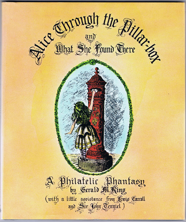 KING Gerald M. Alice Through the Pillar Box and What She Found There: A Philatelic Phantasy.