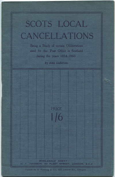 ANDERSON John Scots Local Cancellations. - Being a study of certain obliterations used by the Post Office in Scotland during the years 1854-1860.
