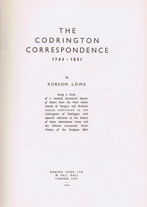 LOWE Robson The Codrington correspondence 1743-1851. - Being a study of a recently discovered dossier of letters from the West Indian islands of Antigua and Barbuda mostly addressed to the Codringtons of Dodington with especial reference to the history of those adventurous times and the hitherto unrecorded postal history of the Antiguan mail.