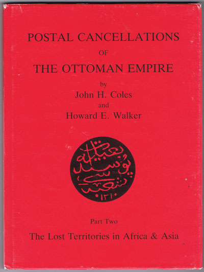 COLES J.H. and WALKER H.E. Postal cancellations of the Ottoman Empire. - Part Two. The Lost Territories in Africa & Asia.