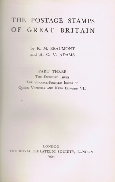 BEAUMONT K.M. and ADAMS H.C.V. The Postage Stamps of Great Britain. - Part Three. The Embossed Issues.  The Surface Printed issues of Queen Victoria and King Edward VII.