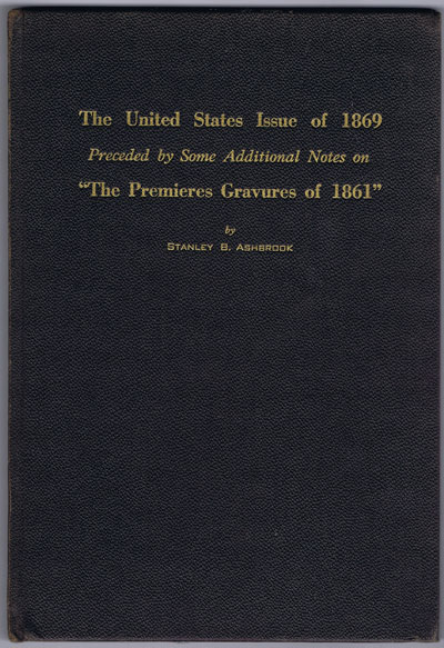 "ASHBROOK Stanley B. The United States Issue Of 1869 Preceded By Some Additional Notes On ""The Premieres Gravures Of 1861."