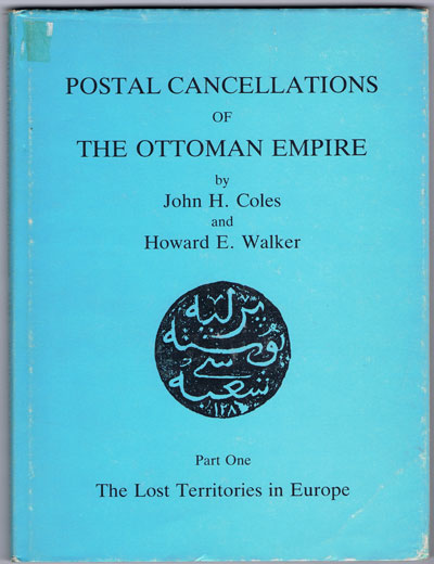 COLES John H. and WALKER H.E. Postal cancellations of the Ottoman Empire. - Part One. The Lost Territories  in Europe.