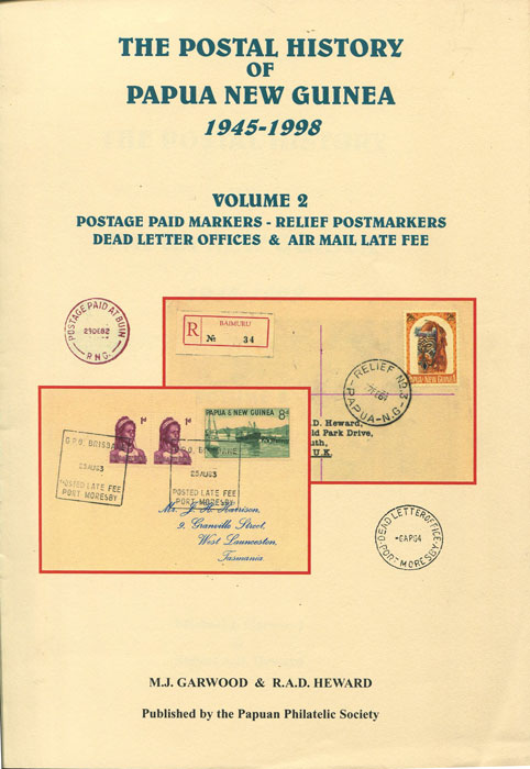 GARWOOD M.J. and HEWARD R.A.D. The Postal History of Papua New Guinea 1945-1998. - Volume 2. Postage Paid Markers - Relief Postmarkers, Dead Letter Offices & Air Mail Late Fee.
