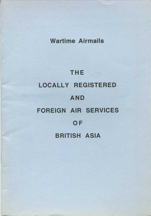 ENTWISTLE Charles R. Wartime Airmails. - The locally registered and foreign air services of British Asia.