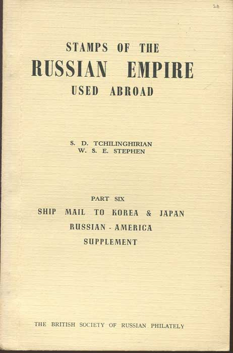 TCHILINGHIRIAN S.D. and STEPHEN W.S.E. Stamps of the Russian Empire Used Abroad. - Part Six. Ship mail to Korea & Japan, Russian-America Supplement.