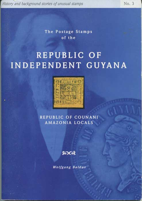 BALDUS Wolfgang The Postage Stamps of the Republic of Independent Guyana. Republic of Counani Amazonia locals.