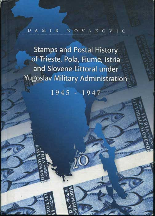 NOVAKOVIC Damir Stamps and Postal History of Trieste, Pola, Fiume, Istria and Slovene Littoral under Yugoslav Military Administration 1945-1947