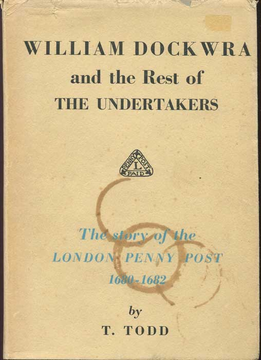 TODD T. William Dockwra and the rest of the Undertakers. - The story of the London Penny Post 1680-82.